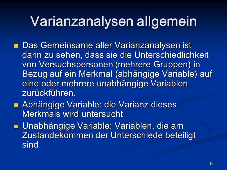 18 Varianzanalysen allgemein Das Gemeinsame aller Varianzanalysen ist darin zu sehen, dass sie die Unterschiedlichkeit von Versuchspersonen (mehrere G