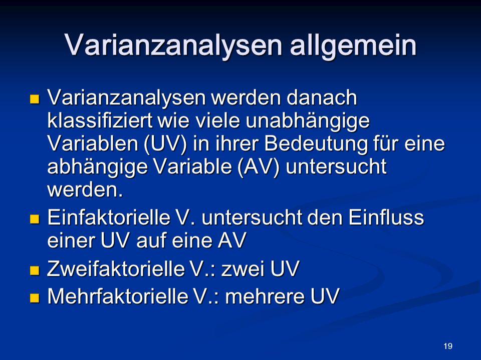 19 Varianzanalysen allgemein Varianzanalysen werden danach klassifiziert wie viele unabhängige Variablen (UV) in ihrer Bedeutung für eine abhängige Va