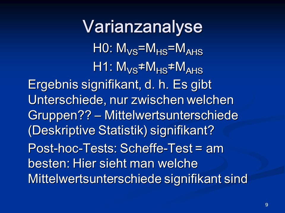 9 H0: M VS =M HS =M AHS H1: M VS ≠M HS ≠M AHS Ergebnis signifikant, d. h. Es gibt Unterschiede, nur zwischen welchen Gruppen?? – Mittelwertsunterschie