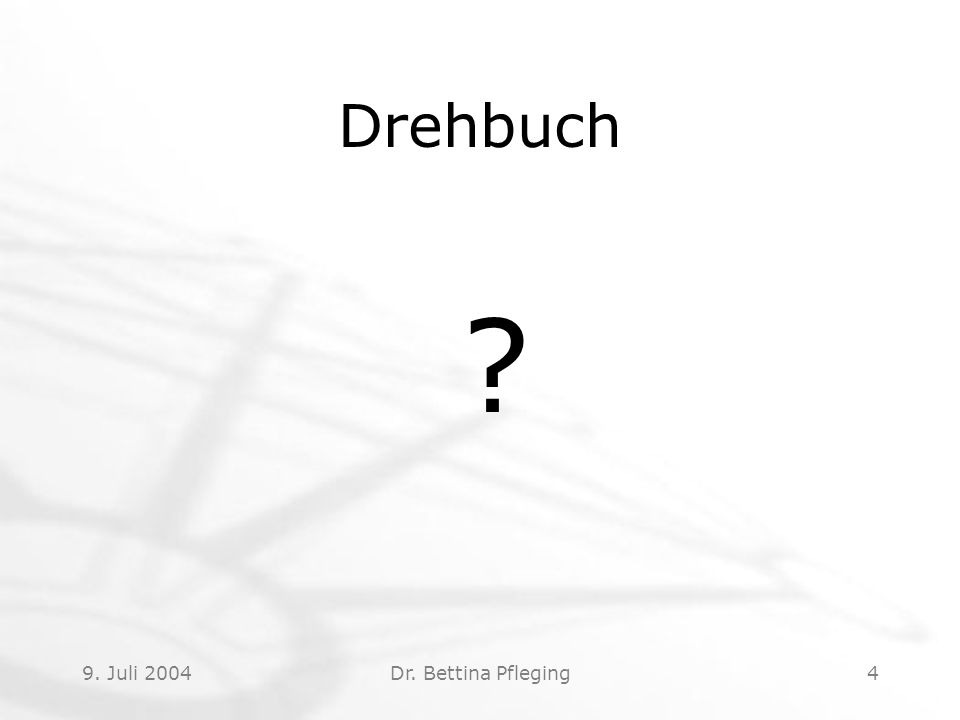 9. Juli 2004Dr. Bettina Pfleging4 Drehbuch ?