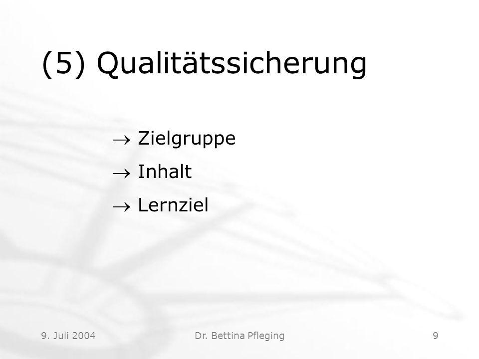 9. Juli 2004Dr. Bettina Pfleging9 (5) Qualitätssicherung  Zielgruppe  Inhalt  Lernziel