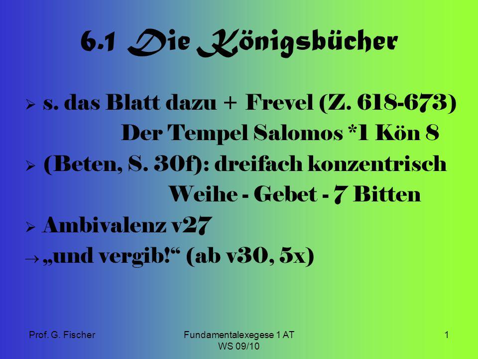 Prof. G. FischerFundamentalexegese 1 AT WS 09/10 1 6.1 Die Königsbücher  s. das Blatt dazu + Frevel (Z. 618-673) Der Tempel Salomos *1 Kön 8  (Beten