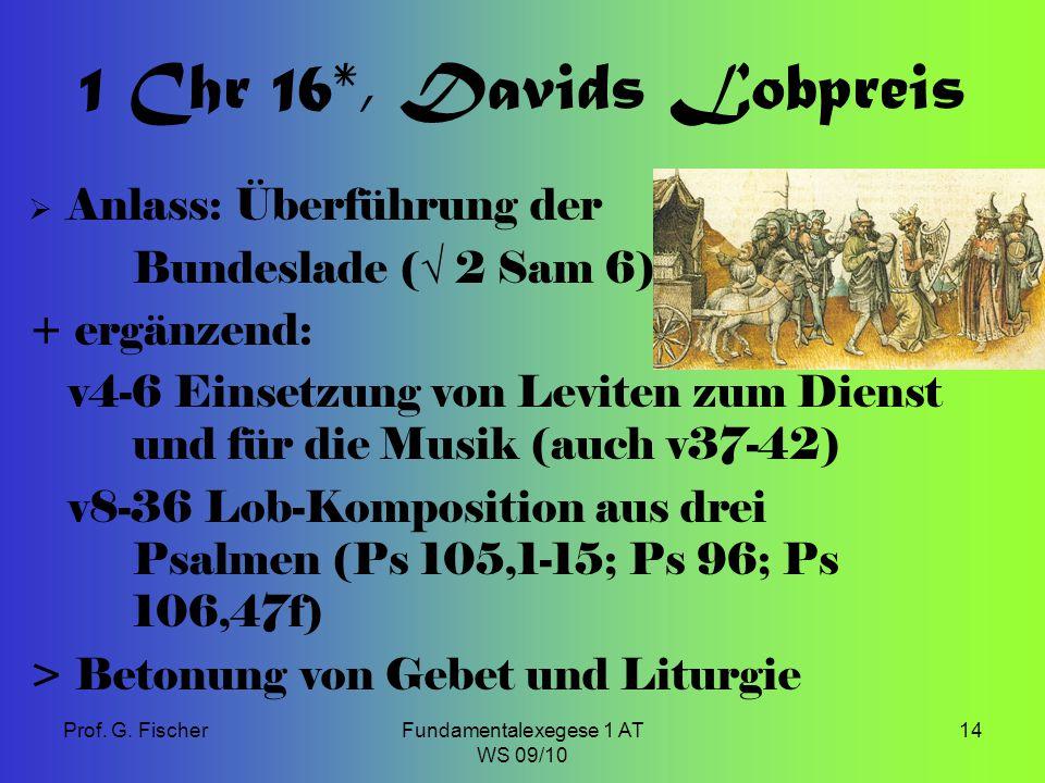 Prof. G. FischerFundamentalexegese 1 AT WS 09/10 14 1 Chr 16*, Davids Lobpreis  Anlass: Überführung der Bundeslade ( √ 2 Sam 6) + ergänzend: v4-6 Ein