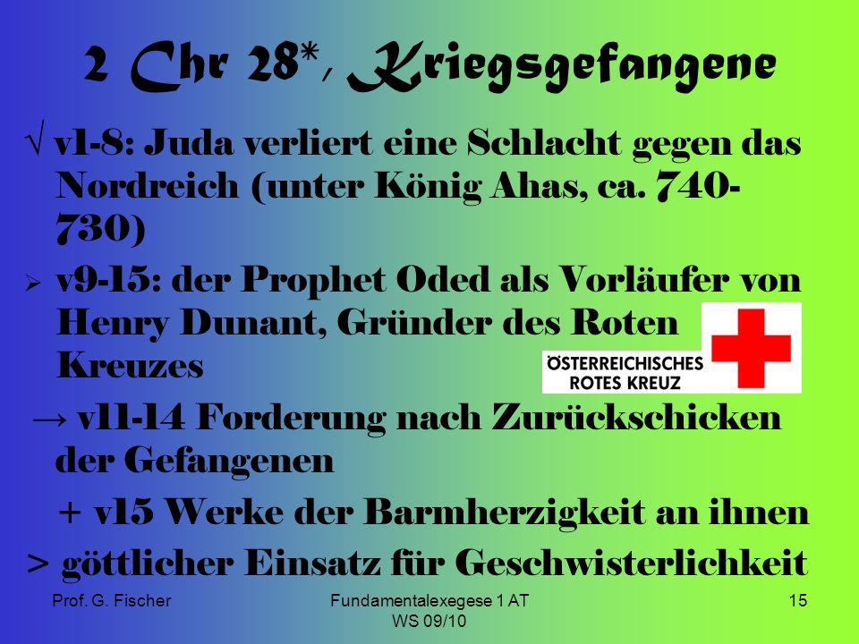Prof. G. FischerFundamentalexegese 1 AT WS 09/10 15 2 Chr 28*, Kriegsgefangene √ v1-8: Juda verliert eine Schlacht gegen das Nordreich (unter König Ah
