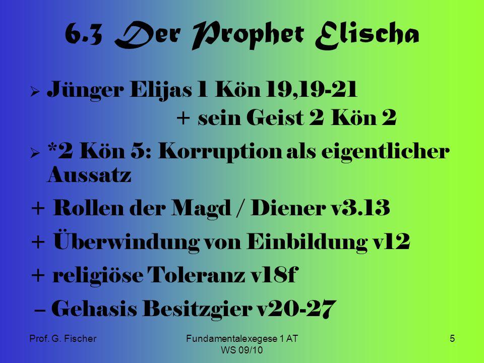 Prof. G. FischerFundamentalexegese 1 AT WS 09/10 5 6.3 Der Prophet Elischa  Jünger Elijas 1 Kön 19,19-21 + sein Geist 2 Kön 2  *2 Kön 5: Korruption