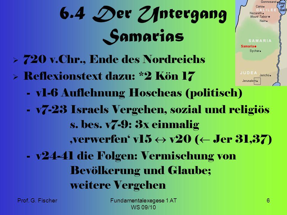 Prof. G. FischerFundamentalexegese 1 AT WS 09/10 6 6.4 Der Untergang Samarias  720 v.Chr., Ende des Nordreichs  Reflexionstext dazu: *2 Kön 17 -v1-6