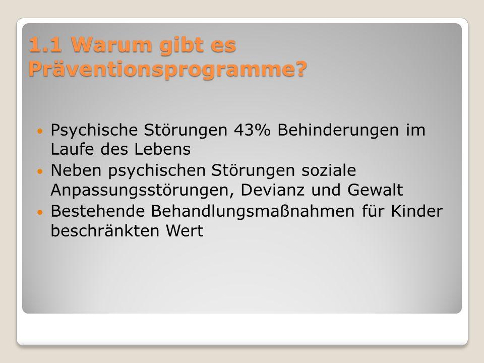 1.1 Warum gibt es Präventionsprogramme? Psychische Störungen 43% Behinderungen im Laufe des Lebens Neben psychischen Störungen soziale Anpassungsstöru