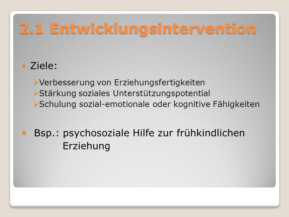 2.1 Entwicklungsintervention Ziele:  Verbesserung von Erziehungsfertigkeiten  Stärkung soziales Unterstützungspotential  Schulung sozial-emotionale oder kognitive Fähigkeiten Bsp.: psychosoziale Hilfe zur frühkindlichen Erziehung