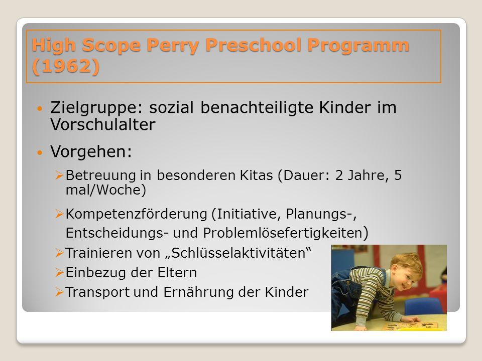 """High Scope Perry Preschool Programm (1962) Zielgruppe: sozial benachteiligte Kinder im Vorschulalter Vorgehen:  Betreuung in besonderen Kitas (Dauer: 2 Jahre, 5 mal/Woche)  Kompetenzförderung (Initiative, Planungs-, Entscheidungs- und Problemlösefertigkeiten )  Trainieren von """"Schlüsselaktivitäten  Einbezug der Eltern  Transport und Ernährung der Kinder"""