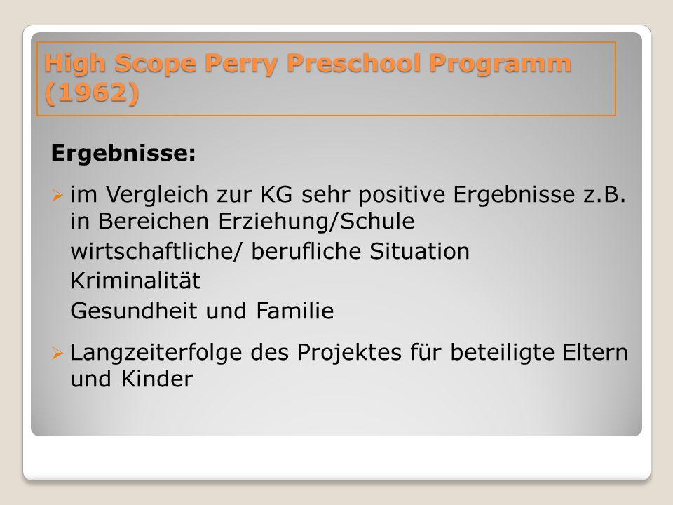 High Scope Perry Preschool Programm (1962) Ergebnisse:  im Vergleich zur KG sehr positive Ergebnisse z.B. in Bereichen Erziehung/Schule wirtschaftlic
