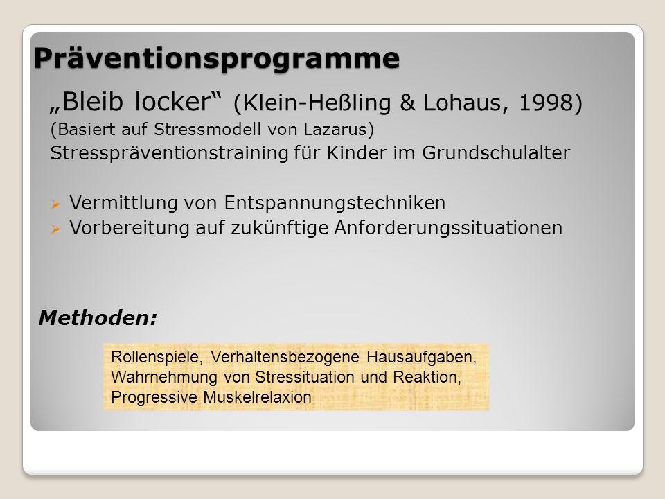 """Präventionsprogramme """"Bleib locker (Klein-Heßling & Lohaus, 1998) (Basiert auf Stressmodell von Lazarus) Stresspräventionstraining für Kinder im Grundschulalter  Vermittlung von Entspannungstechniken  Vorbereitung auf zukünftige Anforderungssituationen Rollenspiele, Verhaltensbezogene Hausaufgaben, Wahrnehmung von Stressituation und Reaktion, Progressive Muskelrelaxion Methoden:"""