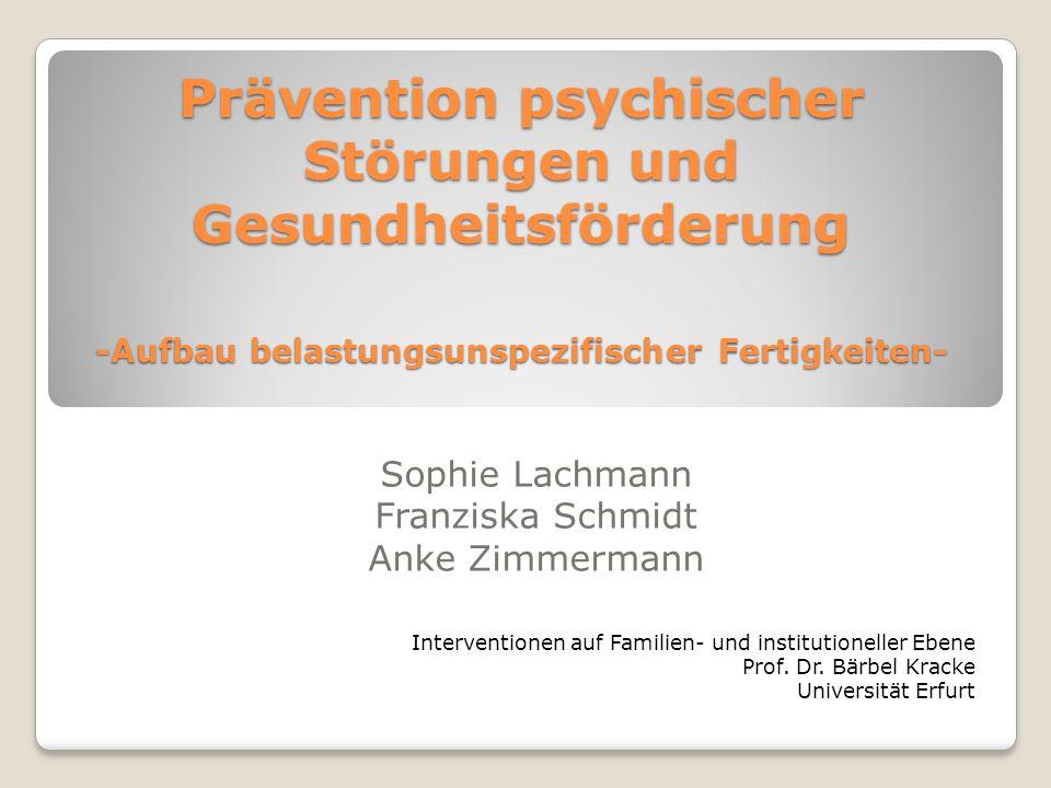 Prävention psychischer Störungen und Gesundheitsförderung -Aufbau belastungsunspezifischer Fertigkeiten- Sophie Lachmann Franziska Schmidt Anke Zimmer