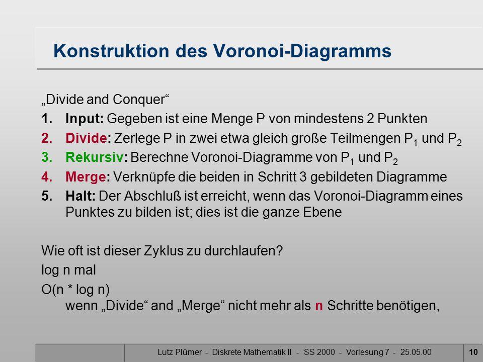 Lutz Plümer - Diskrete Mathematik II - SS 2000 - Vorlesung 7 - 25.05.009 Voronoi-Regionen (Polygone) beschränkte Voronoi- Regionen unbeschränkte Voronoi- Regionen Übung: Die Konvexe Hülle ver- bindet die unbeschränkten Voronoi-Regionen Übung: Jede Voroni-Region ist konvex!