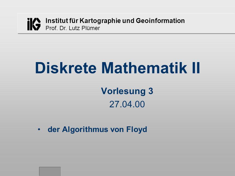 Institut für Kartographie und Geoinformation Prof. Dr. Lutz Plümer Diskrete Mathematik II Vorlesung 3 27.04.00 der Algorithmus von Floyd