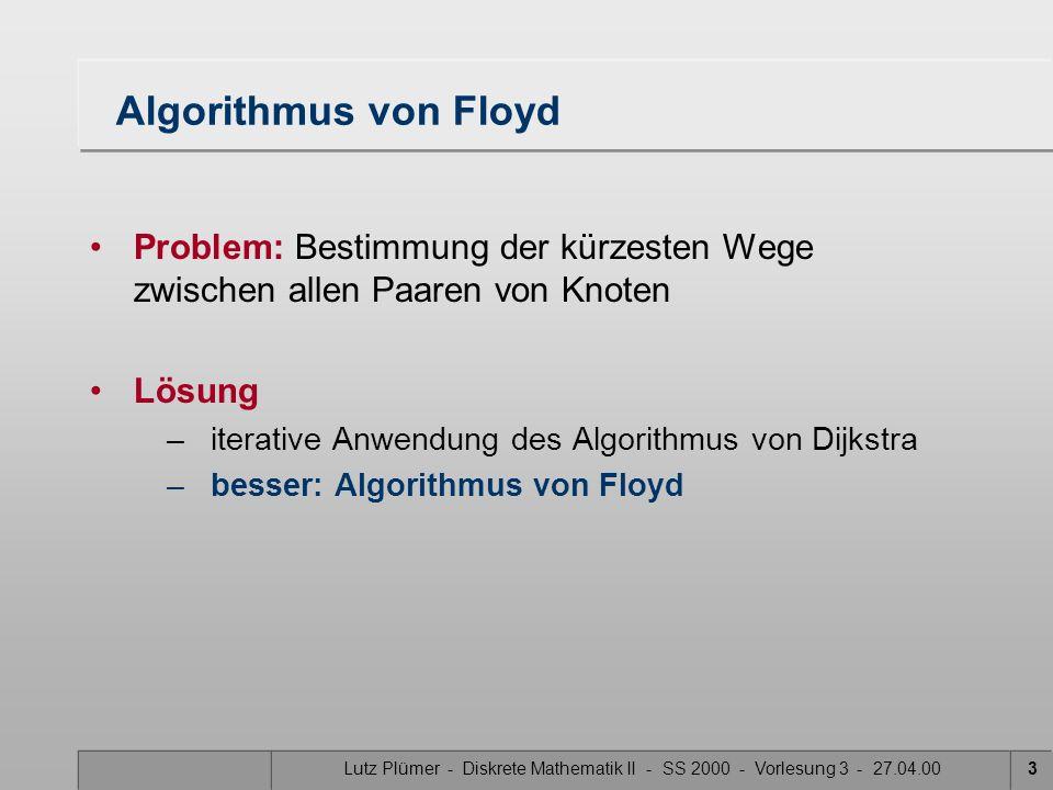 Lutz Plümer - Diskrete Mathematik II - SS 2000 - Vorlesung 3 - 27.04.003 Algorithmus von Floyd Problem: Bestimmung der kürzesten Wege zwischen allen Paaren von Knoten Lösung –iterative Anwendung des Algorithmus von Dijkstra –besser: Algorithmus von Floyd