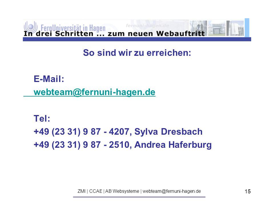 ZMI | CCAE | AB Websysteme | webteam@fernuni-hagen.de ————————————————————————————— 15 So sind wir zu erreichen: E-Mail: webteam@fernuni-hagen.de Tel: +49 (23 31) 9 87 - 4207, Sylva Dresbach +49 (23 31) 9 87 - 2510, Andrea Haferburg