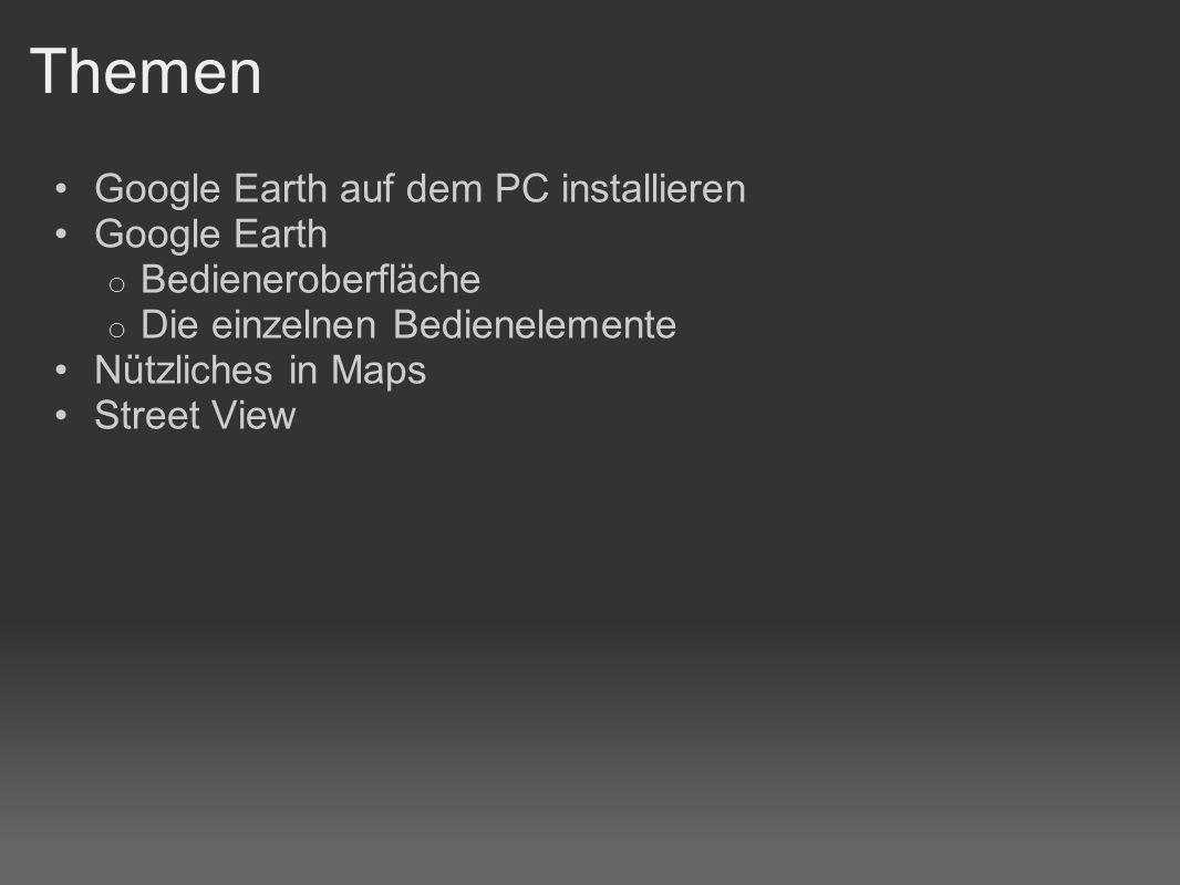Themen Google Earth auf dem PC installieren Google Earth o Bedieneroberfläche o Die einzelnen Bedienelemente Nützliches in Maps Street View