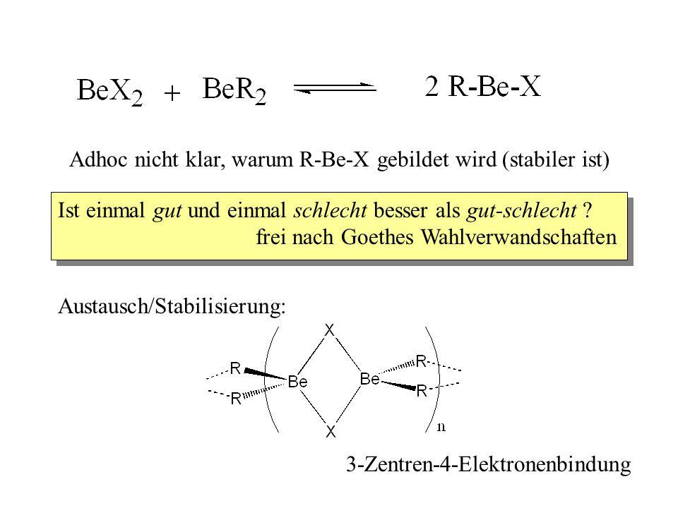 Adhoc nicht klar, warum R-Be-X gebildet wird (stabiler ist) Ist einmal gut und einmal schlecht besser als gut-schlecht .