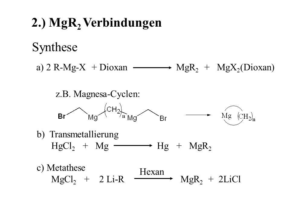 2.) MgR 2 Verbindungen Synthese a) 2 R-Mg-X + Dioxan MgR 2 + MgX 2 (Dioxan) z.B.