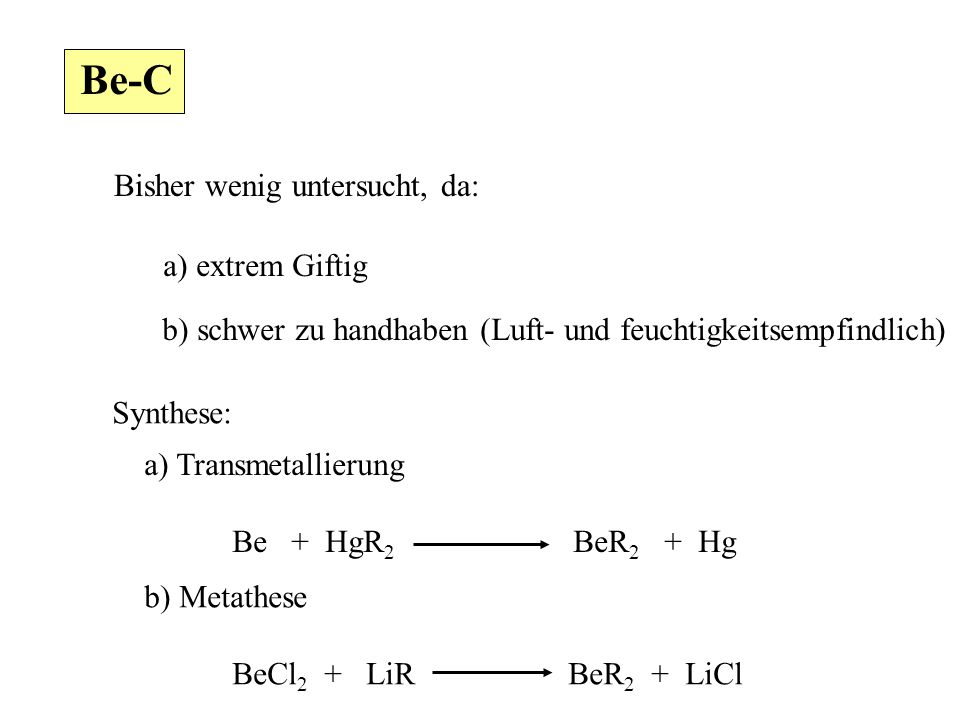 Be-C Bisher wenig untersucht, da: a) extrem Giftig b) schwer zu handhaben (Luft- und feuchtigkeitsempfindlich) Synthese: a) Transmetallierung Be + HgR 2 BeR 2 + Hg b) Metathese BeCl 2 + LiR BeR 2 + LiCl