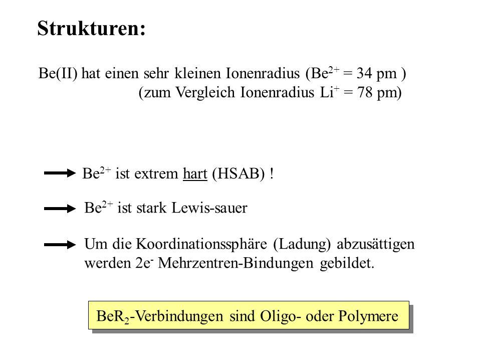 Strukturen: Be(II) hat einen sehr kleinen Ionenradius (Be 2+ = 34 pm ) (zum Vergleich Ionenradius Li + = 78 pm) Be 2+ ist extrem hart (HSAB) .