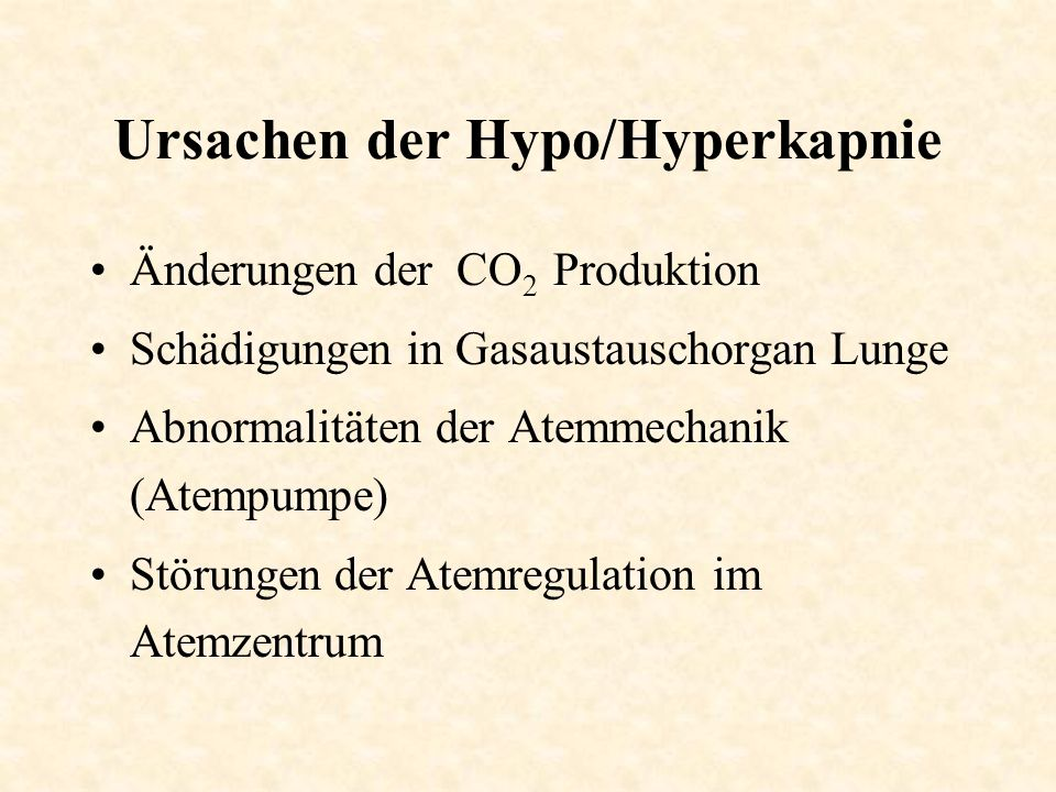 Ursachen der Hypo/Hyperkapnie Änderungen der CO 2 Produktion Schädigungen in Gasaustauschorgan Lunge Abnormalitäten der Atemmechanik (Atempumpe) Störu
