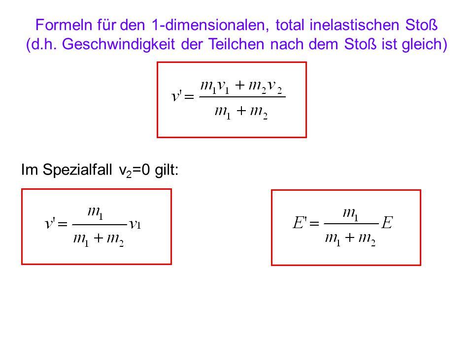 Formeln für den 1-dimensionalen, total inelastischen Stoß (d.h. Geschwindigkeit der Teilchen nach dem Stoß ist gleich) Im Spezialfall v 2 =0 gilt: