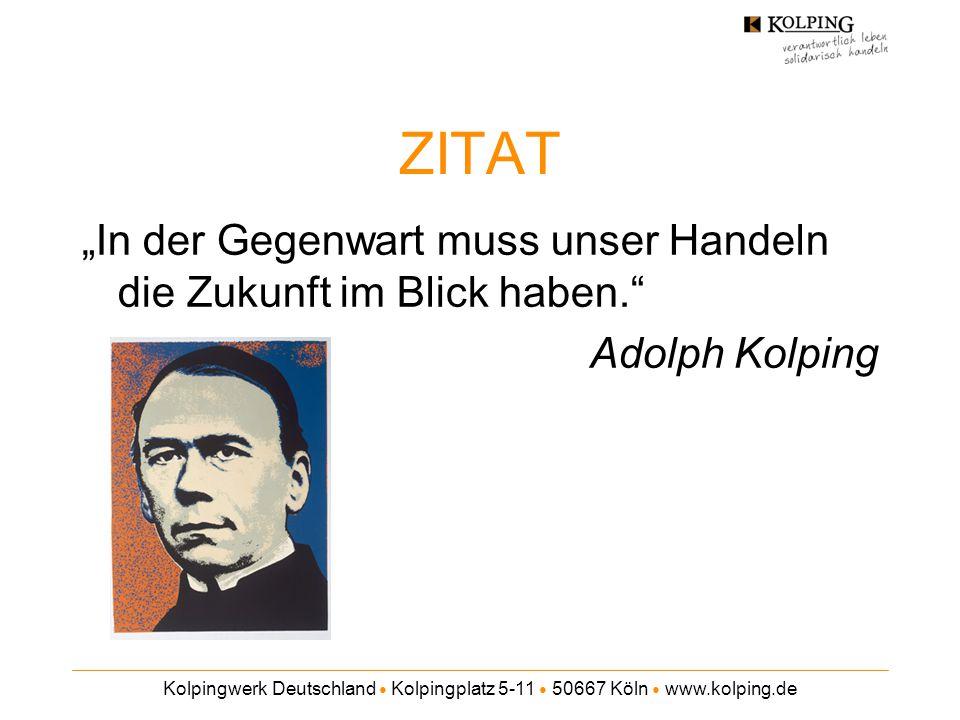 """Kolpingwerk Deutschland ● Kolpingplatz 5-11 ● 50667 Köln ● www.kolping.de ZITAT """"In der Gegenwart muss unser Handeln die Zukunft im Blick haben."""" Adol"""