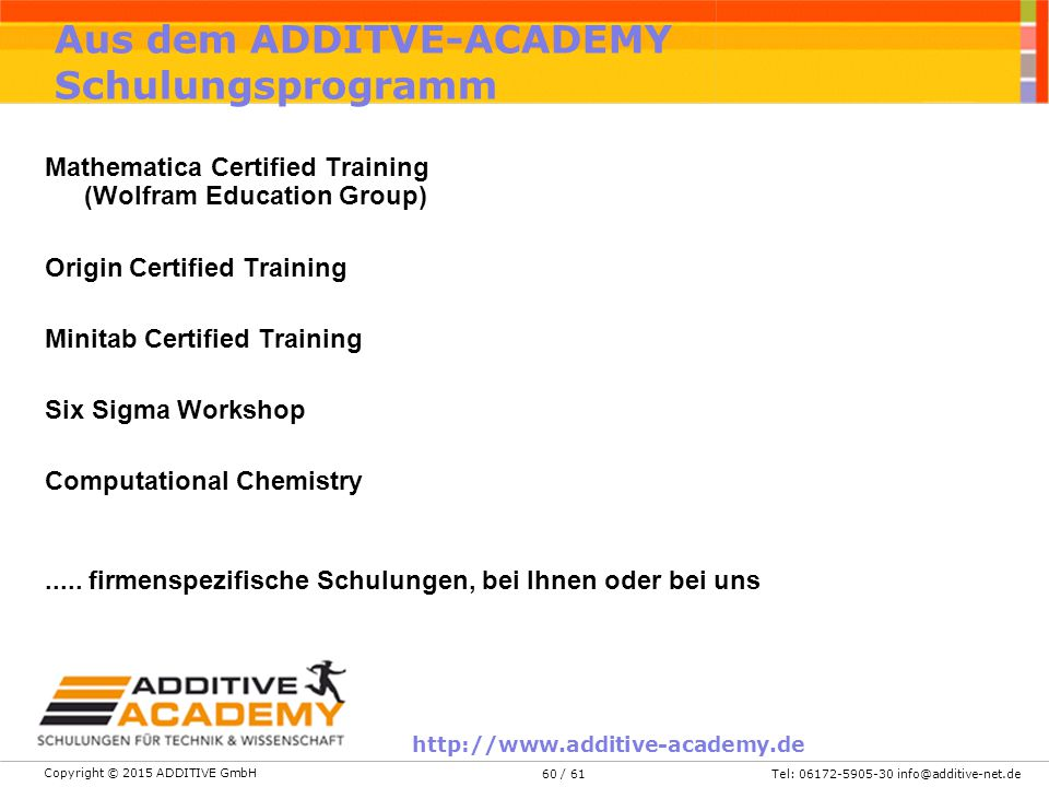 Copyright © 2015 ADDITIVE GmbH Tel: 06172-5905-30 info@additive-net.de/ 6160 Aus dem ADDITVE-ACADEMY Schulungsprogramm Mathematica Certified Training (Wolfram Education Group) Origin Certified Training Minitab Certified Training Six Sigma Workshop Computational Chemistry.....