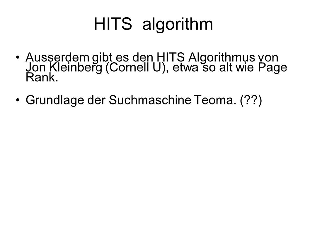 HITS algorithm Ausserdem gibt es den HITS Algorithmus von Jon Kleinberg (Cornell U), etwa so alt wie Page Rank.