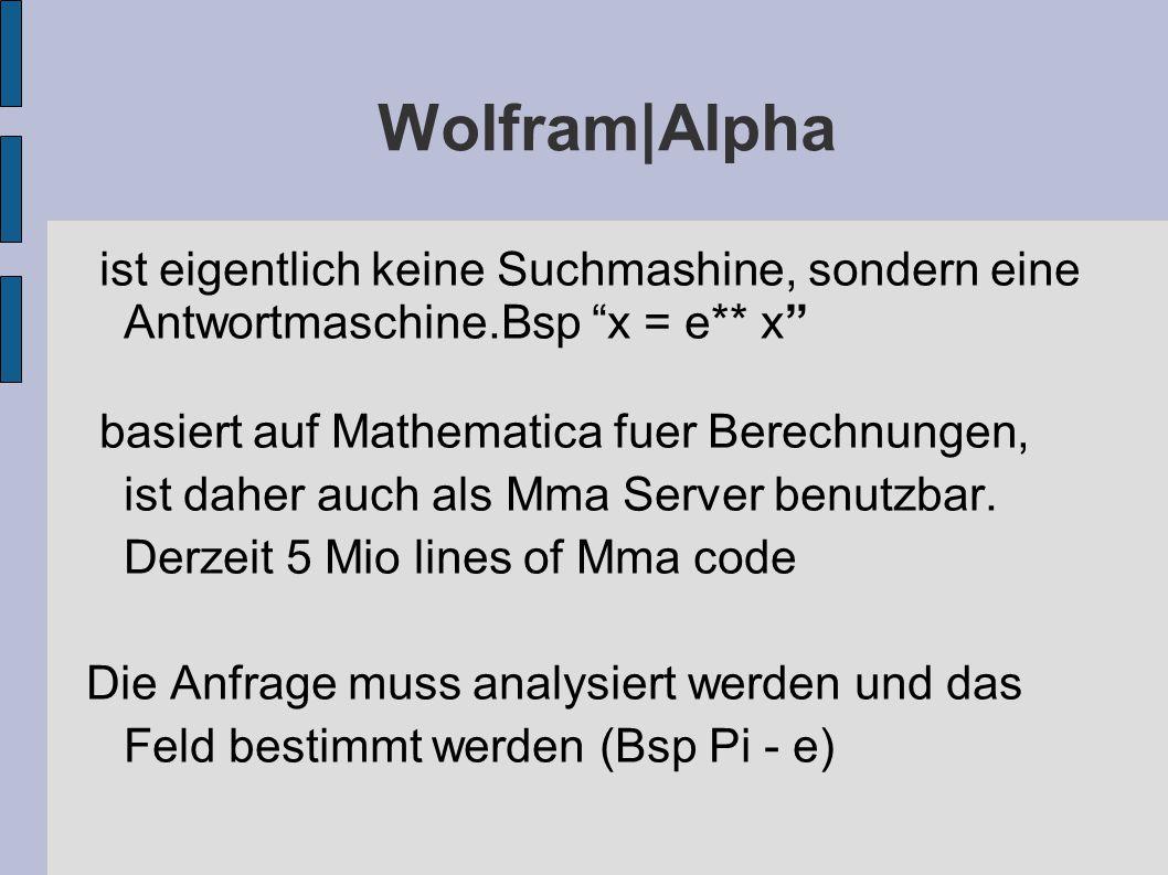 Wolfram|Alpha ist eigentlich keine Suchmashine, sondern eine Antwortmaschine.Bsp x = e** x basiert auf Mathematica fuer Berechnungen, ist daher auch als Mma Server benutzbar.