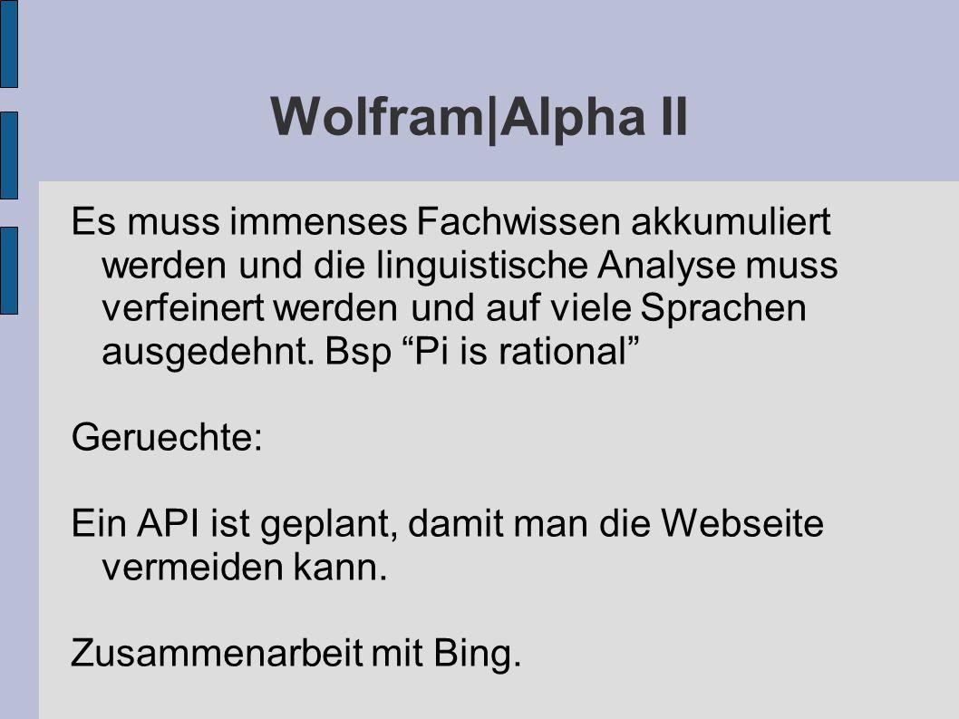 Wolfram|Alpha II Es muss immenses Fachwissen akkumuliert werden und die linguistische Analyse muss verfeinert werden und auf viele Sprachen ausgedehnt.