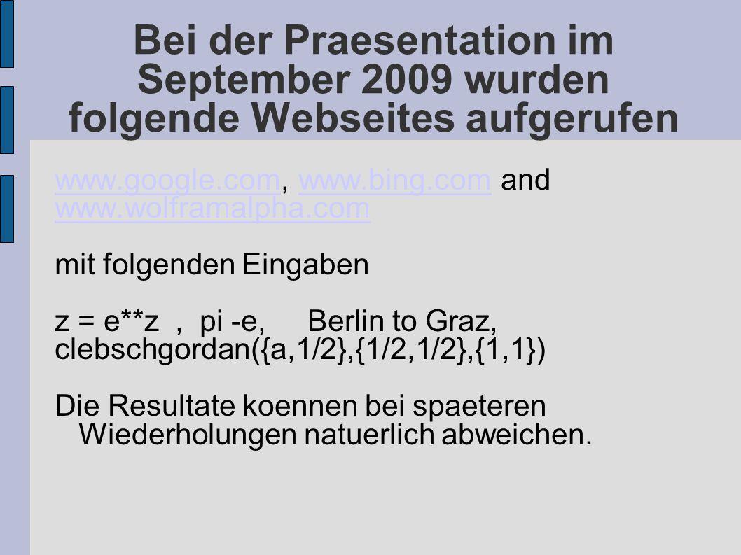 Bei der Praesentation im September 2009 wurden folgende Webseites aufgerufen www.google.comwww.google.com, www.bing.com andwww.bing.com www.wolframalpha.com mit folgenden Eingaben z = e**z, pi -e, Berlin to Graz, clebschgordan({a,1/2},{1/2,1/2},{1,1}) Die Resultate koennen bei spaeteren Wiederholungen natuerlich abweichen.