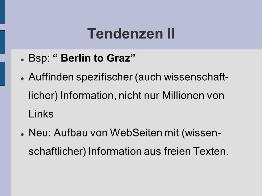 Tendenzen II Bsp: Berlin to Graz Auffinden spezifischer (auch wissenschaft- licher) Information, nicht nur Millionen von Links Neu: Aufbau von WebSeiten mit (wissen- schaftlicher) Information aus freien Texten.