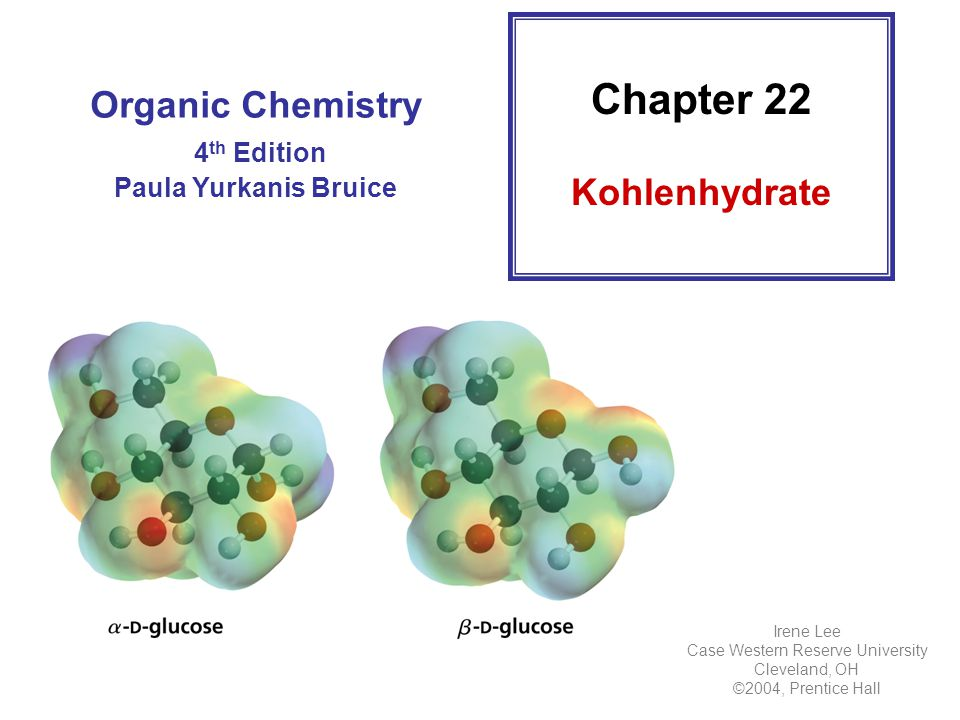 Organic Chemistry 4 th Edition Paula Yurkanis Bruice Chapter 22 Kohlenhydrate Irene Lee Case Western Reserve University Cleveland, OH ©2004, Prentice Hall