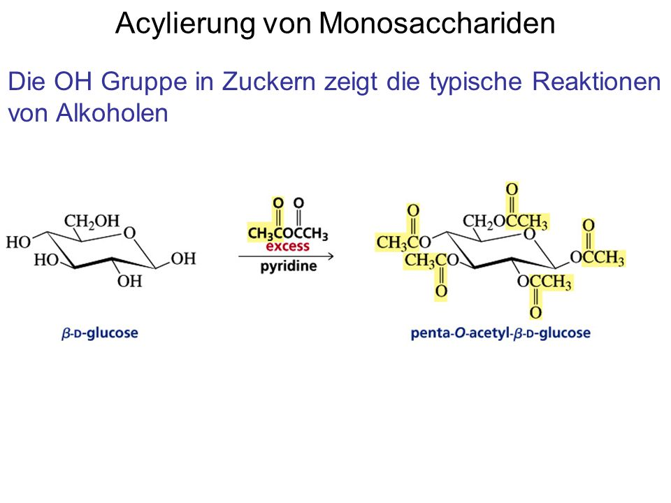Acylierung von Monosacchariden Die OH Gruppe in Zuckern zeigt die typische Reaktionen von Alkoholen