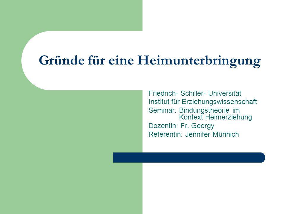 Gründe für eine Heimunterbringung Friedrich- Schiller- Universität Institut für Erziehungswissenschaft Seminar: Bindungstheorie im Kontext Heimerziehu