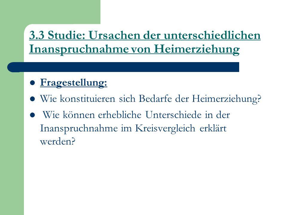 3.3 Studie: Ursachen der unterschiedlichen Inanspruchnahme von Heimerziehung Fragestellung: Wie konstituieren sich Bedarfe der Heimerziehung? Wie könn