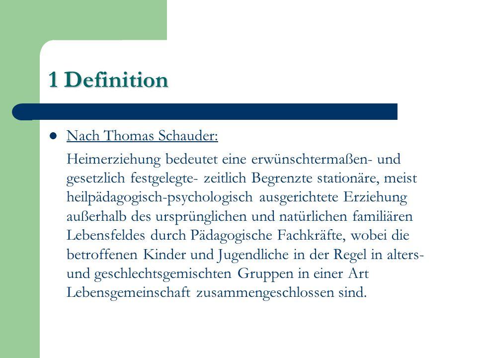 1 Definition Nach Thomas Schauder: Heimerziehung bedeutet eine erwünschtermaßen- und gesetzlich festgelegte- zeitlich Begrenzte stationäre, meist heil