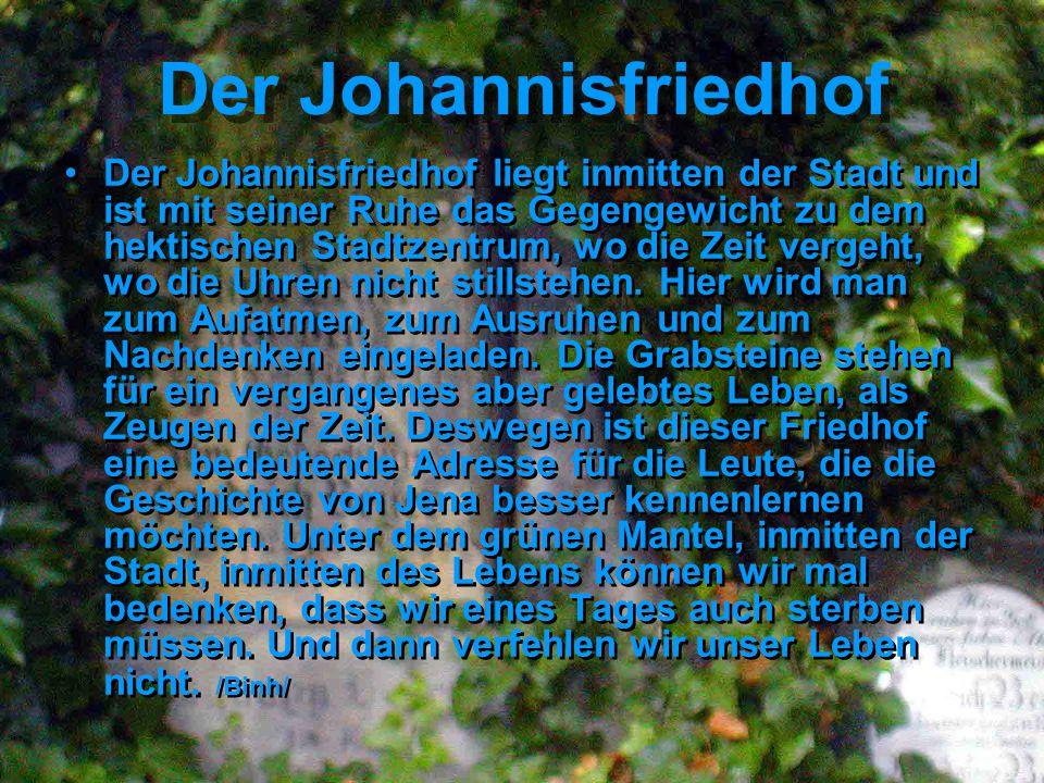 Der Johannisfriedhof Der Johannisfriedhof liegt inmitten der Stadt und ist mit seiner Ruhe das Gegengewicht zu dem hektischen Stadtzentrum, wo die Zeit vergeht, wo die Uhren nicht stillstehen.