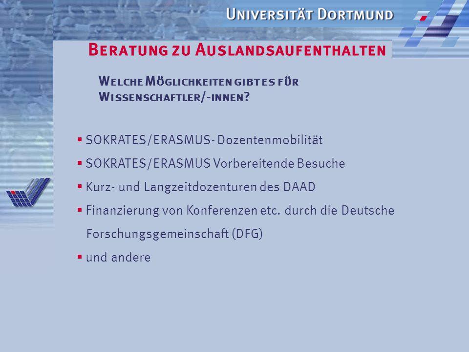 Beratung zu Auslandsaufenthalten Austauschprogramme der Universität Dortmund SOKRATES/ERASMUS Leistungen  Studiengebührenerlass  monatlicher Zuschuss von etwa 70 bis 120 EURO  fachliche Betreuung in den Fachbereichen/Fakultäten  Anerkennung der im Ausland erbrachten Studienleistungen Bewerbungstermine werden jeweils in den FBs festgelegt!!.