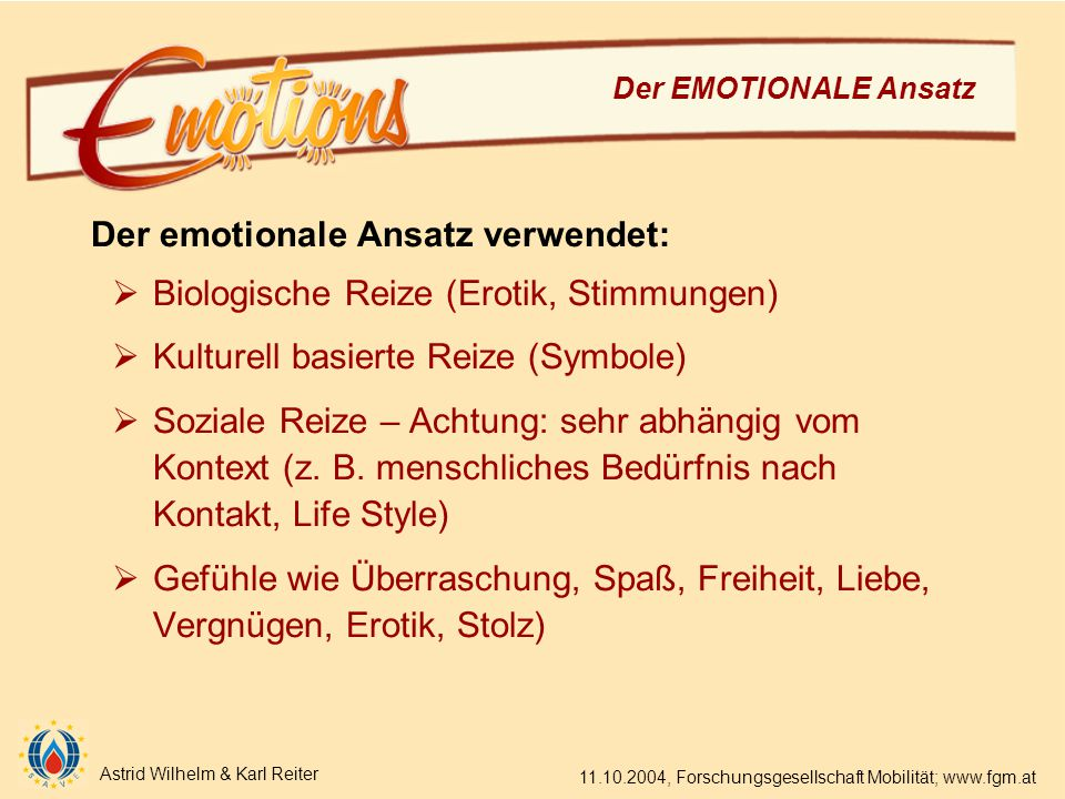 Astrid Wilhelm & Karl Reiter 11.10.2004, Forschungsgesellschaft Mobilität; www.fgm.at Der EMOTIONALE Ansatz Der emotionale Ansatz verwendet:  Biologische Reize (Erotik, Stimmungen)  Kulturell basierte Reize (Symbole)  Soziale Reize – Achtung: sehr abhängig vom Kontext (z.