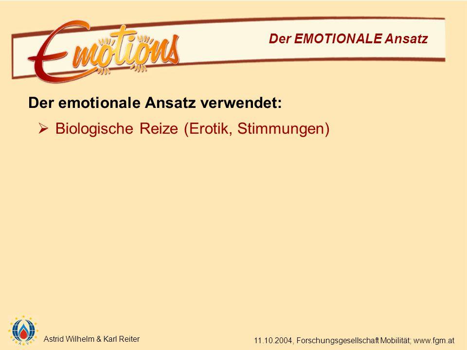 Astrid Wilhelm & Karl Reiter 11.10.2004, Forschungsgesellschaft Mobilität; www.fgm.at Der EMOTIONALE Ansatz Der emotionale Ansatz verwendet:  Biologische Reize (Erotik, Stimmungen)