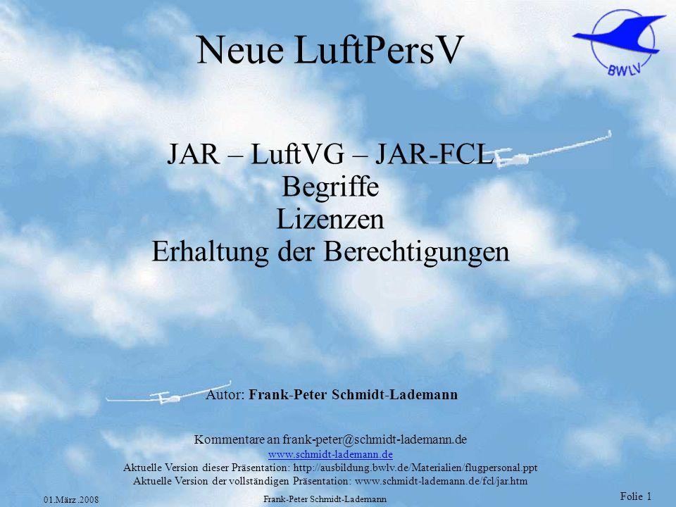 Folie 1 01.März.2008 Frank-Peter Schmidt-Lademann Neue LuftPersV JAR – LuftVG – JAR-FCL Begriffe Lizenzen Erhaltung der Berechtigungen Kommentare an f
