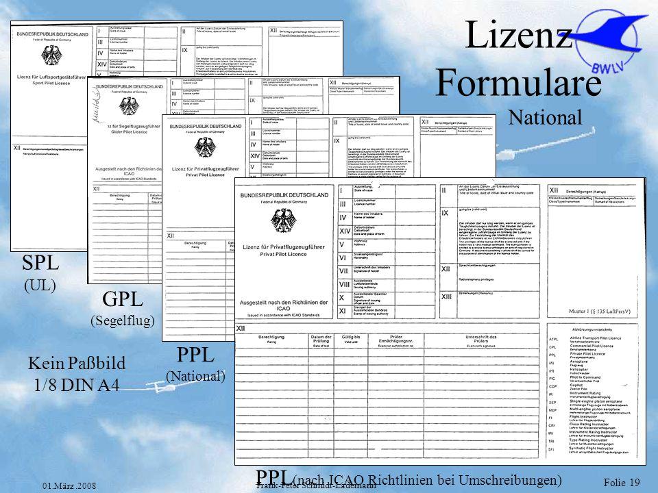 Folie 19 01.März.2008 Frank-Peter Schmidt-Lademann Lizenz Formulare National SPL (UL) GPL (Segelflug) PPL (National) PPL (nach ICAO Richtlinien bei Um