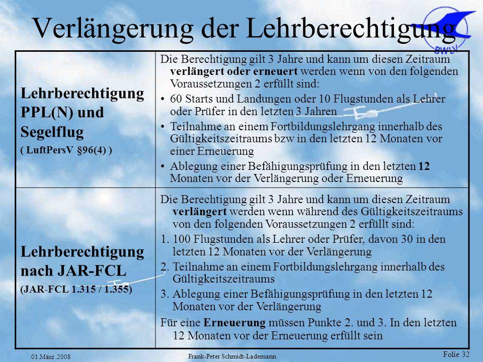 Folie 33 01.März.2008 Frank-Peter Schmidt-Lademann Weitere Gültigkeitsbedingungen Passagierflüge bei Tag3 Starts und Landungen als varantwortlicher (steuernder (nur JAR-FCL) ) Pilot in den letzten 90 Tagen auf derselben Klasse bzw Muster bzw Art des Luftsportgerätes LuftPersV §122 Abs 1, JAR-FCL 1.026(a) Bei Luftsportgeräten muß Passagierberechtigung oder Lehrberechtigung eingetragen sein LuftPersV §84a Passagierflüge bei Nacht Von den 3 Starts s.o.