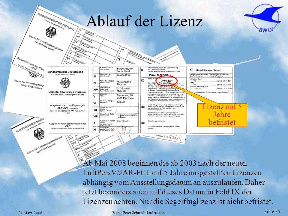 Folie 36 01.März.2008 Frank-Peter Schmidt-Lademann Voraussetzung zur Ausübung einer fliegerischen Tätigkeit Folgende drei Voraussetzungen müssen mindestens erfüllt sein um eine fliegerische Tätigkeit ausüben zu dürfen: 1.Gültiges Tauglichkeitszeugnis 2.Gültige Lizenz (siehe Feld IX der Lizenz) 3.Die Voraussetzungen für die in Feld XII eingetragenen Berechtigung, die ausgeübt werden soll, sind erfüllt.