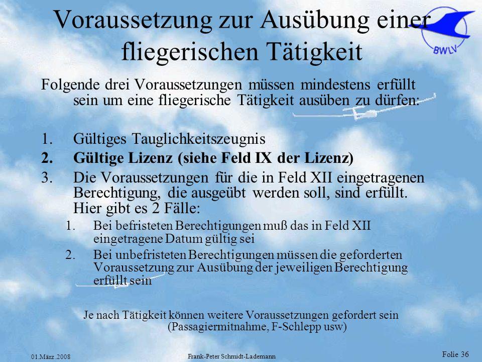 Folie 36 01.März.2008 Frank-Peter Schmidt-Lademann Voraussetzung zur Ausübung einer fliegerischen Tätigkeit Folgende drei Voraussetzungen müssen minde