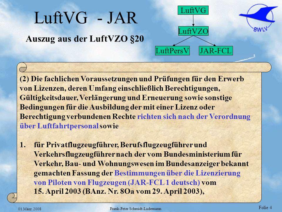 Folie 5 01.März.2008 Frank-Peter Schmidt-Lademann JAR-FCL 1 JAR-FCL 1 deutsch LIZENZIERUNG VON PILOTEN (Flugzeug) TEIL 1 – BESTIMMUNGEN ABSCHNITT A – ALLGEMEINE BESTIMMUNGEN ABSCHNITT B – FLUGSCHÜLER (Flugzeug) ABSCHNITT C – PRIVATPILOTENLIZENZ (Flugzeug) - PPL(A) ABSCHNITT D – BERUFSPILOTENLIZENZ (Flugzeug) - CPL(A) ABSCHNITT E – INSTRUMENTENFLUGBERECHTIGUNG (Flugzeug) - IR(A) ABSCHNITT F – KLASSEN- UND MUSTERBERECHTIGUNGEN (Flugzeug) ABSCHNITT G – VERKEHRSPILOTENLIZENZ (Flugzeug) - ATPL(A) ABSCHNITT H – LEHRBERECHTIGUNGEN (Flugzeug) ABSCHNITT I – PRÜFER (Flugzeug) ABSCHNITT J – ERFORDERLICHE THEORETISCHE KENNTNISSE UND VERFAHREN FÜR DIE DURCHFÜHRUNG VON THEORETISCHEN PRÜFUNGEN FÜR CPL, ATPL UND INSTRUMENTENFLUGBERECHTIGUNGEN