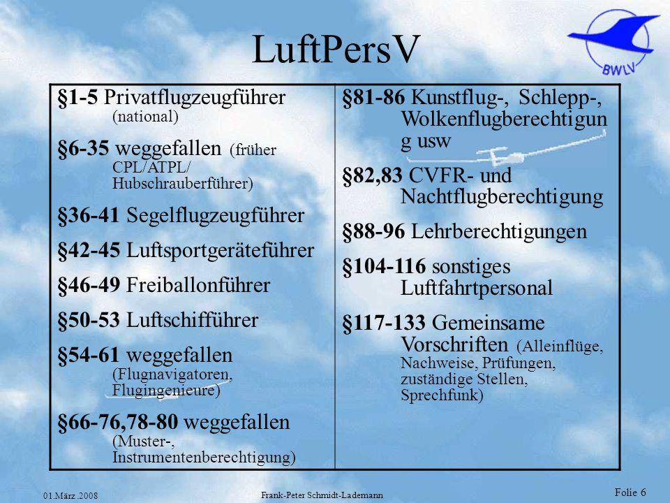 Folie 6 01.März.2008 Frank-Peter Schmidt-Lademann LuftPersV §1-5 Privatflugzeugführer (national) §6-35 weggefallen (früher CPL/ATPL/ Hubschrauberführe